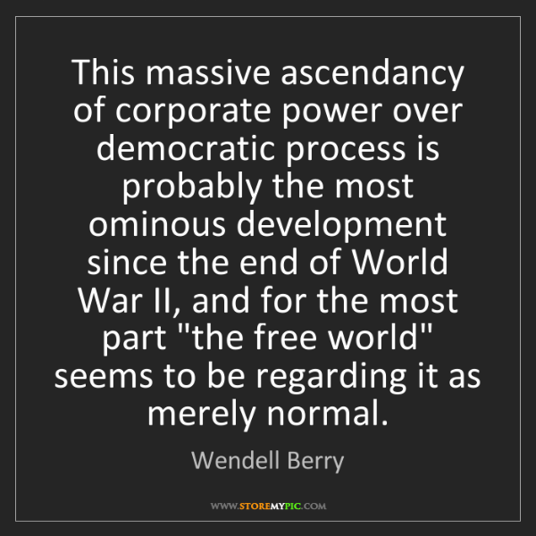 Wendell Berry: This massive ascendancy of corporate power over democratic...