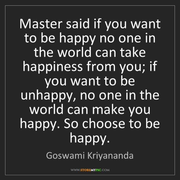 Goswami Kriyananda: Master said if you want to be happy no one in the world...