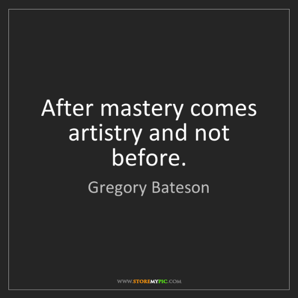 Gregory Bateson: After mastery comes artistry and not before.