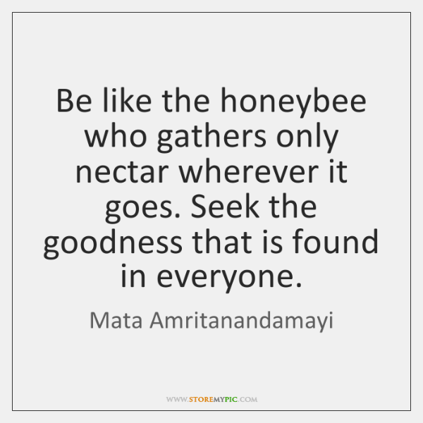 Be like the honeybee who gathers only nectar wherever it goes. Seek ...