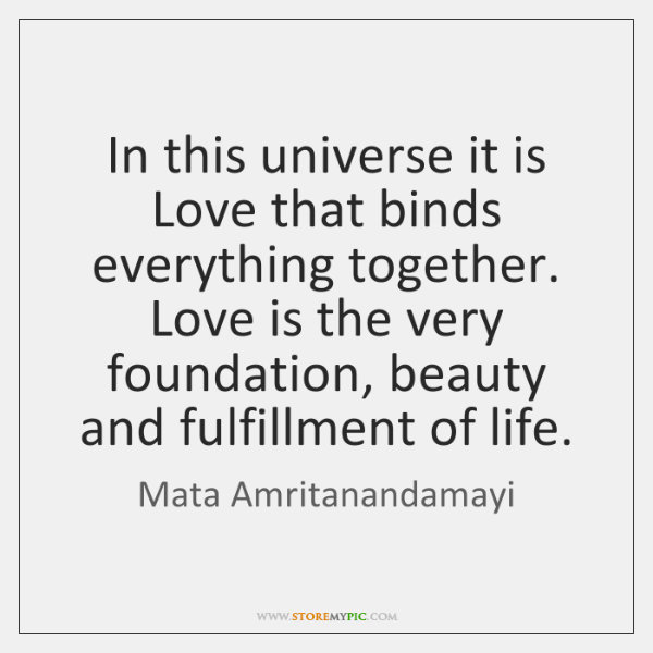 In this universe it is Love that binds everything together.   Love is ...