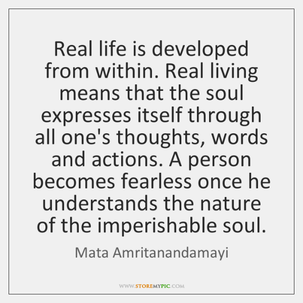 Real life is developed from within. Real living means that the soul ...