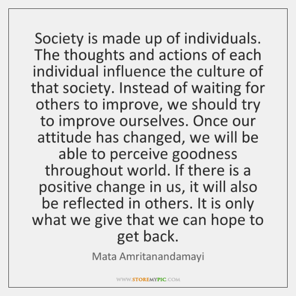 Society is made up of individuals. The thoughts and actions of each ...