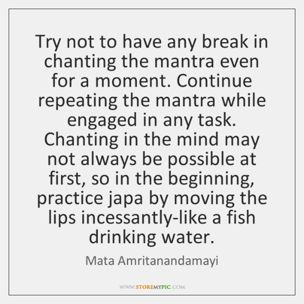 Try not to have any break in chanting the mantra even for ...