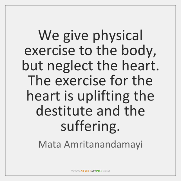 We give physical exercise to the body, but neglect the heart. The ...