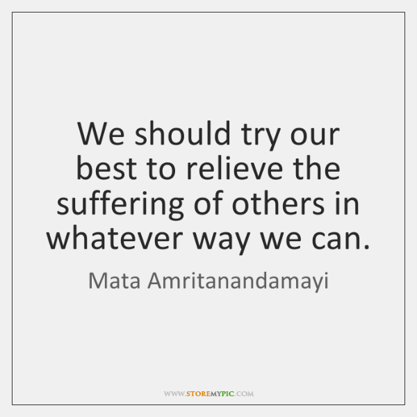 We should try our best to relieve the suffering of others in ...
