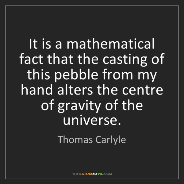 Thomas Carlyle: It is a mathematical fact that the casting of this pebble...