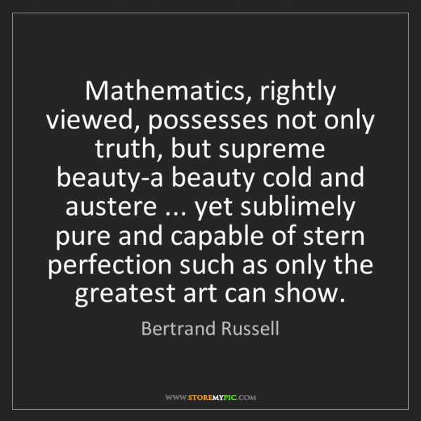 Bertrand Russell: Mathematics, rightly viewed, possesses not only truth,...