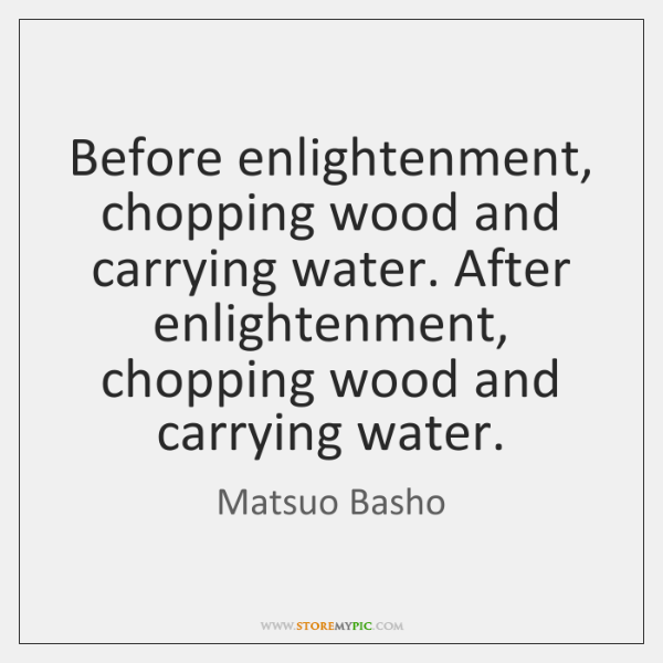 Before enlightenment, chopping wood and carrying water. After enlightenment, chopping wood and ...