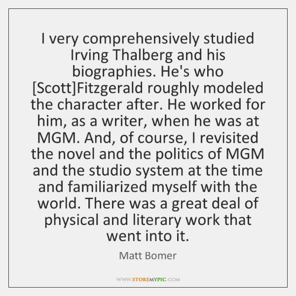 I very comprehensively studied Irving Thalberg and his biographies. He's who [Scott]...