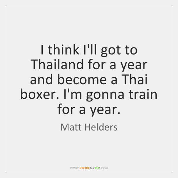 I think I'll got to Thailand for a year and become a ...