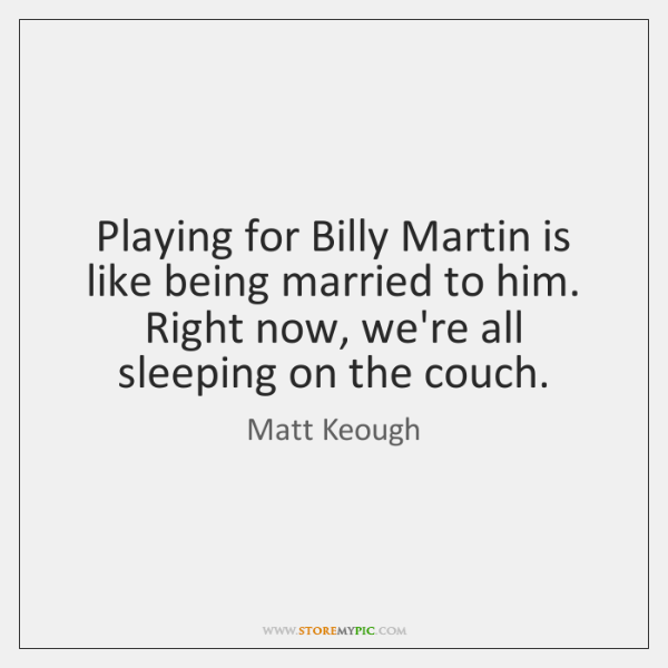 Playing for Billy Martin is like being married to him. Right now, ...