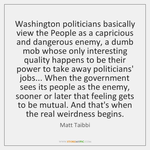 Washington politicians basically view the People as a capricious and dangerous enemy, ...