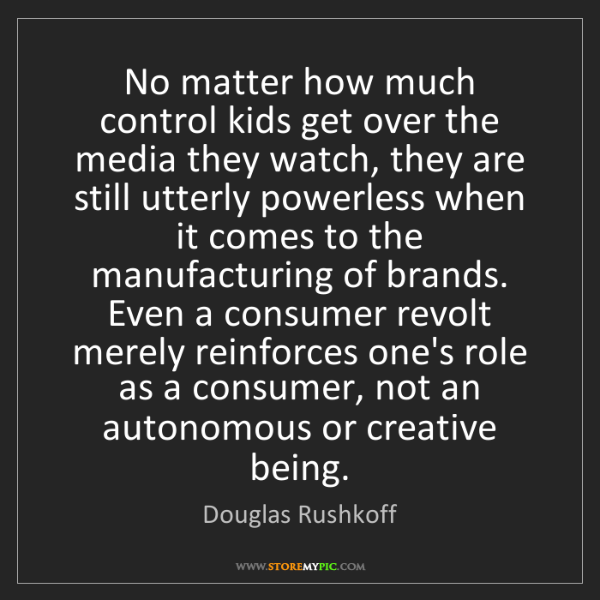 Douglas Rushkoff: No matter how much control kids get over the media they...