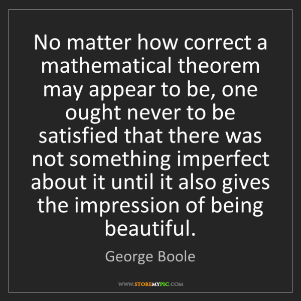 George Boole: No matter how correct a mathematical theorem may appear...