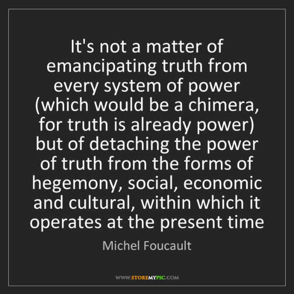 Michel Foucault: It's not a matter of emancipating truth from every system...