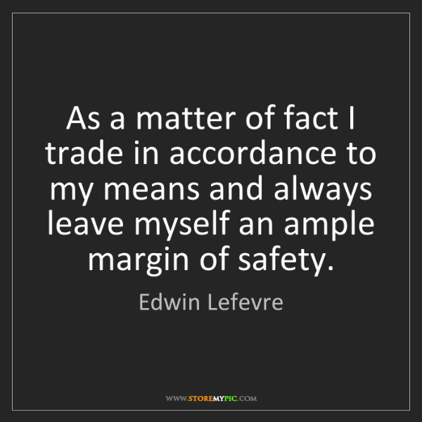 Edwin Lefevre: As a matter of fact I trade in accordance to my means...
