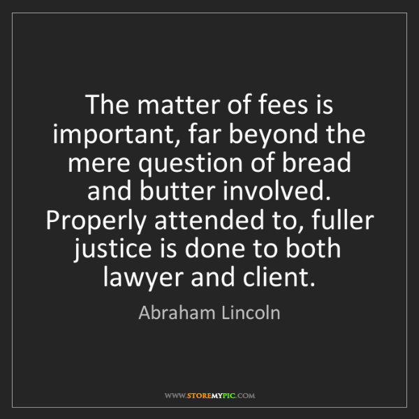 Abraham Lincoln: The matter of fees is important, far beyond the mere...