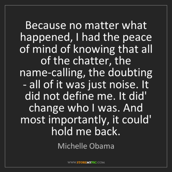 Michelle Obama: Because no matter what happened, I had the peace of mind...