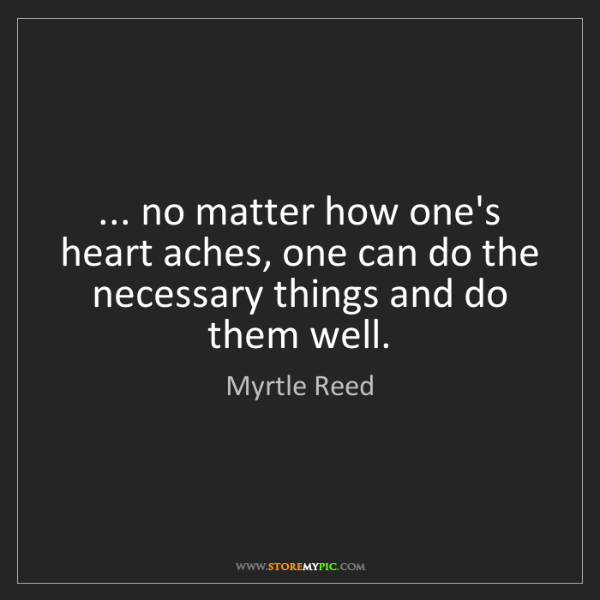Myrtle Reed: ... no matter how one's heart aches, one can do the necessary...