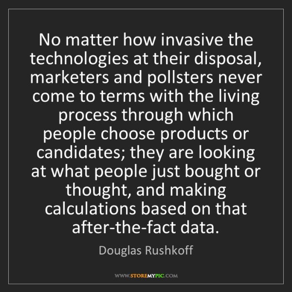 Douglas Rushkoff: No matter how invasive the technologies at their disposal,...