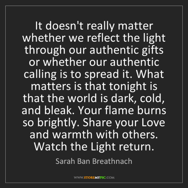 Sarah Ban Breathnach: It doesn't really matter whether we reflect the light...