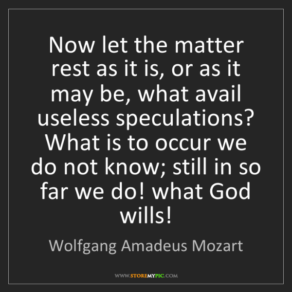 Wolfgang Amadeus Mozart: Now let the matter rest as it is, or as it may be, what...