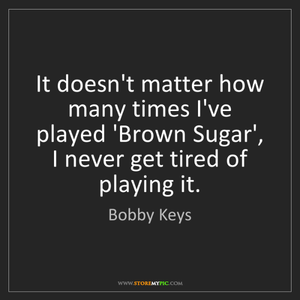 Bobby Keys: It doesn't matter how many times I've played 'Brown Sugar',...