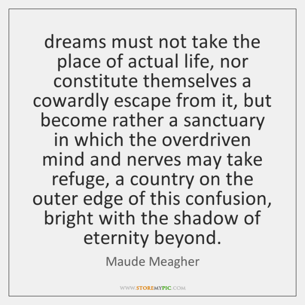 dreams must not take the place of actual life, nor constitute themselves ...