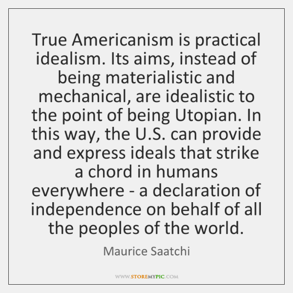True Americanism is practical idealism. Its aims, instead of being materialistic and ...