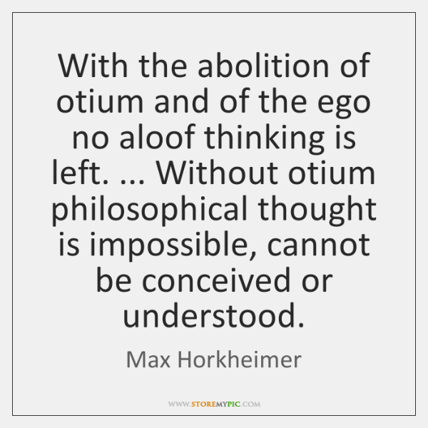 With the abolition of otium and of the ego no aloof thinking ...