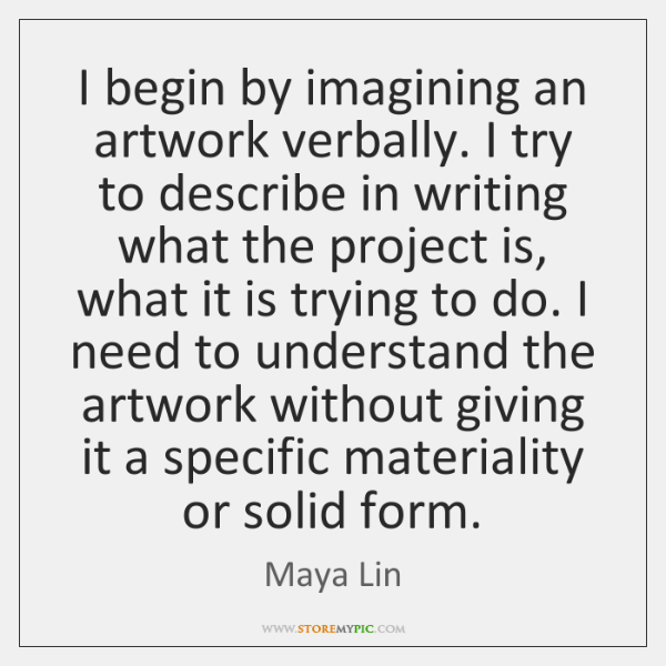 I begin by imagining an artwork verbally. I try to describe in ...