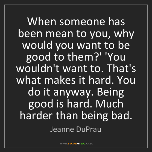 Jeanne DuPrau: When someone has been mean to you, why would you want...