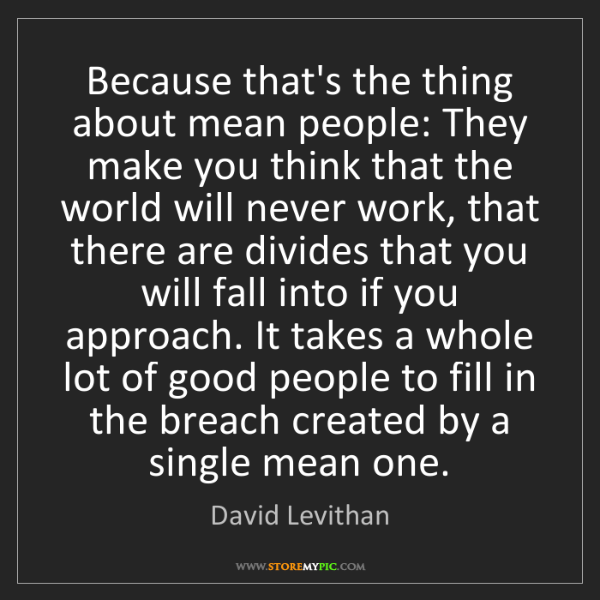 David Levithan: Because that's the thing about mean people: They make...