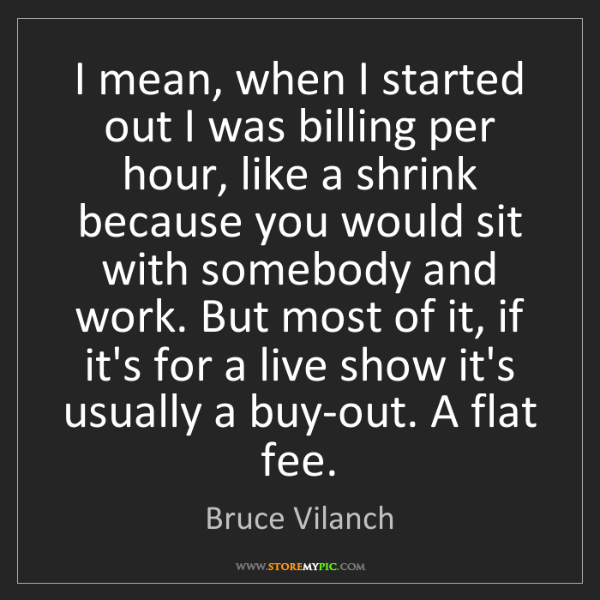 Bruce Vilanch: I mean, when I started out I was billing per hour, like...