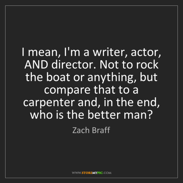 Zach Braff: I mean, I'm a writer, actor, AND director. Not to rock...
