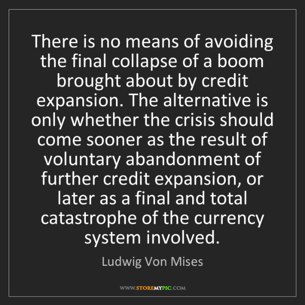 Ludwig Von Mises: There is no means of avoiding the final collapse of a...