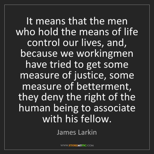 James Larkin: It means that the men who hold the means of life control...