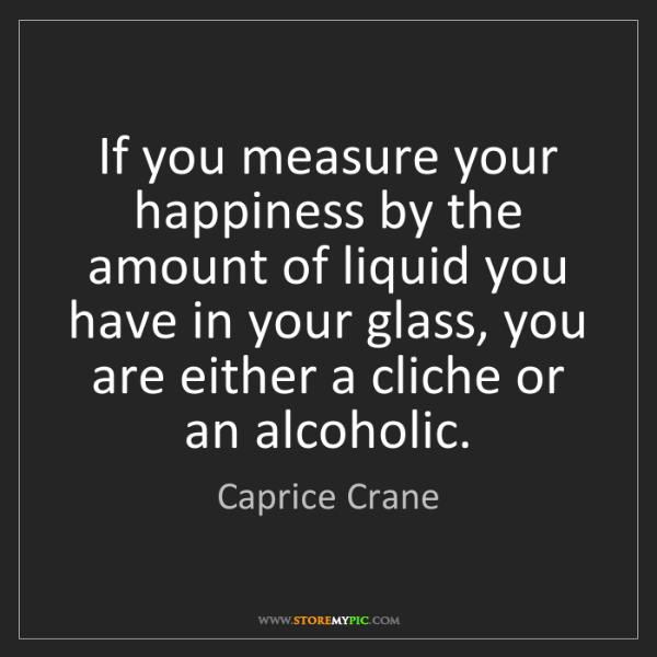 Caprice Crane: If you measure your happiness by the amount of liquid...