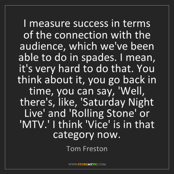 Tom Freston: I measure success in terms of the connection with the...