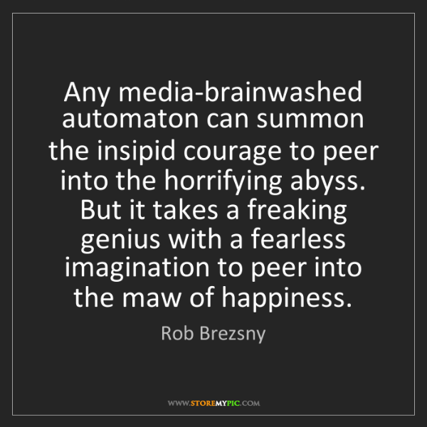 Rob Brezsny: Any media-brainwashed automaton can summon the insipid...