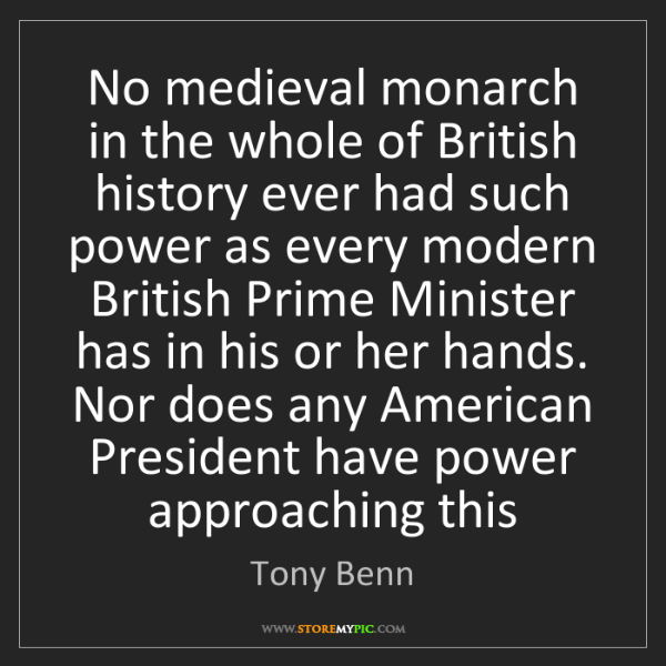 Tony Benn: No medieval monarch in the whole of British history ever...