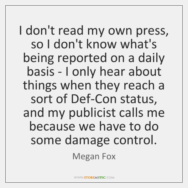 I don't read my own press, so I don't know what's being ...