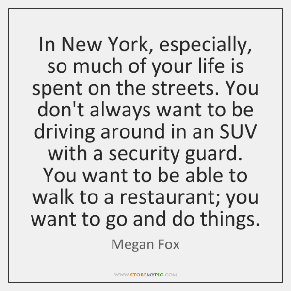 In New York, especially, so much of your life is spent on ...