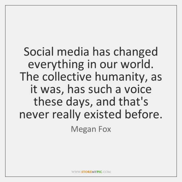 Social media has changed everything in our world. The collective humanity, as ...