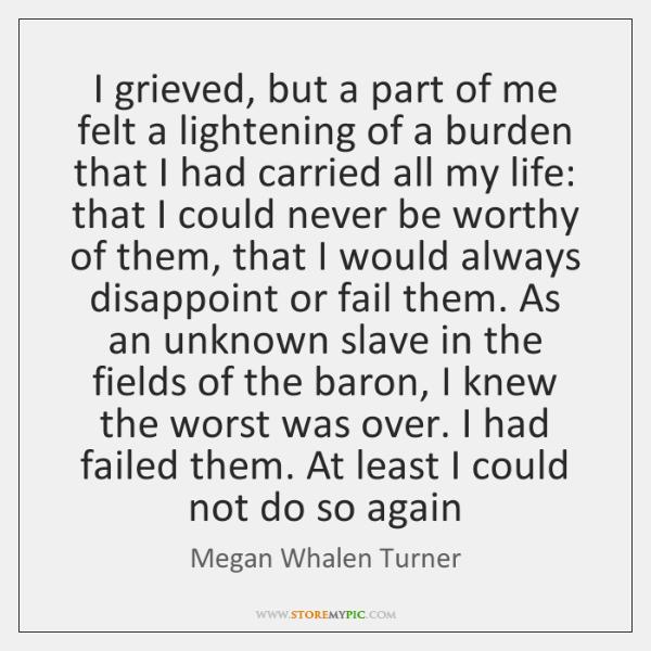 I grieved, but a part of me felt a lightening of a ...