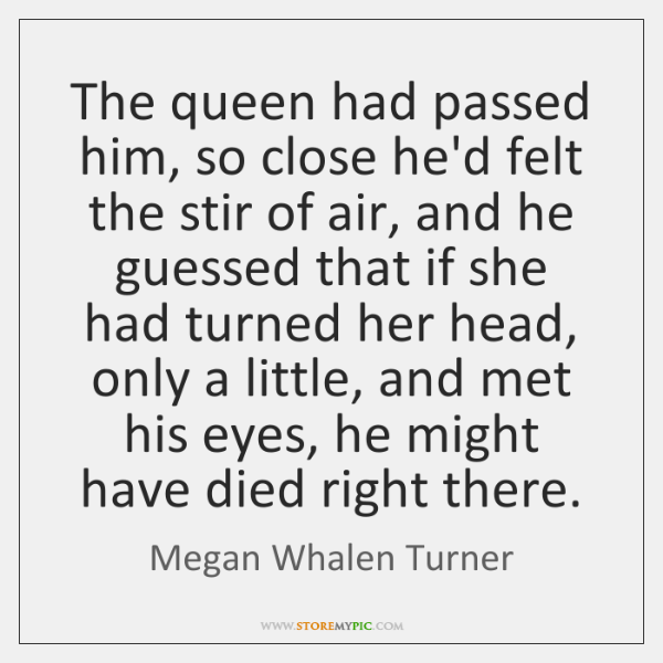 The queen had passed him, so close he'd felt the stir of ...