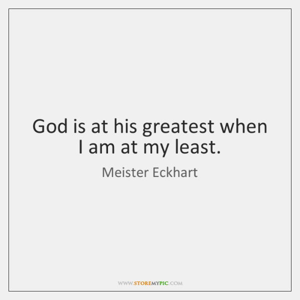God is at his greatest when I am at my least.