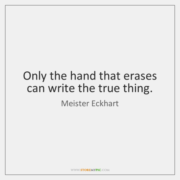 Only the hand that erases can write the true thing.