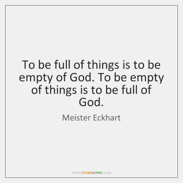 To be full of things is to be empty of God. To ...